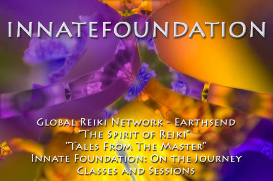 "Welcome to Innate Foundation, Reiki in Blain & Bellingham, WA;  Global Reiki Network - Earthsend; ""The Spirit of Reiki"" ""Tales From The Master"" Innate Foundation Reiki Music CD: ""On the Journey"" Offering Reiki Classes and Sessions"